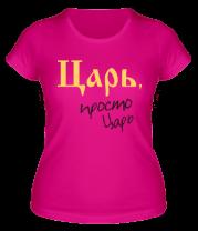 Женская футболка  Царь, просто царь