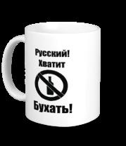 Кружка Русский!Хватит бухать!