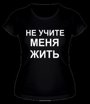 Женская футболка  Не учите меня жить