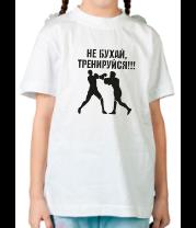 Детская футболка  Не бухай, тренируйся!!!