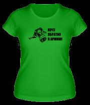 Женская футболка  Хочу обратно в армию