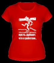 Женская футболка  Начальство думает, что платит деньги. Пусть думает, что я работаю