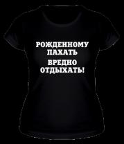 Женская футболка  Рождённому пахать вредно отдыхать!