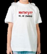 Детская футболка  Институт? Не, не слышал