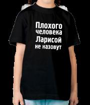 Детская футболка  Плохого человека Ларисой не назовут