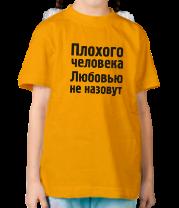 Детская футболка  Плохого человека Любовью не назовут