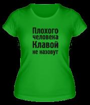 Женская футболка  Плохого человека Клавой не назовут
